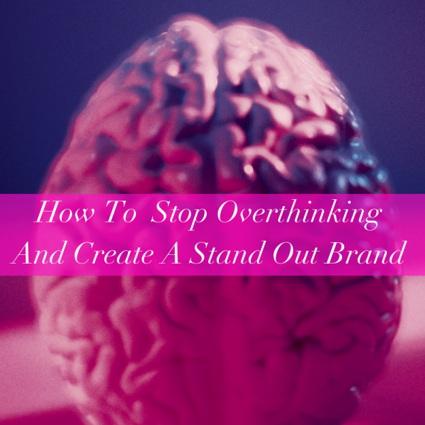 How To Stop Overthinking And Create A Stand Out Brand