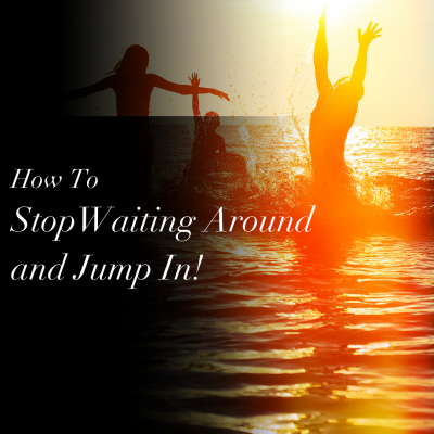 How To StopWaiting Around and Jump In!
