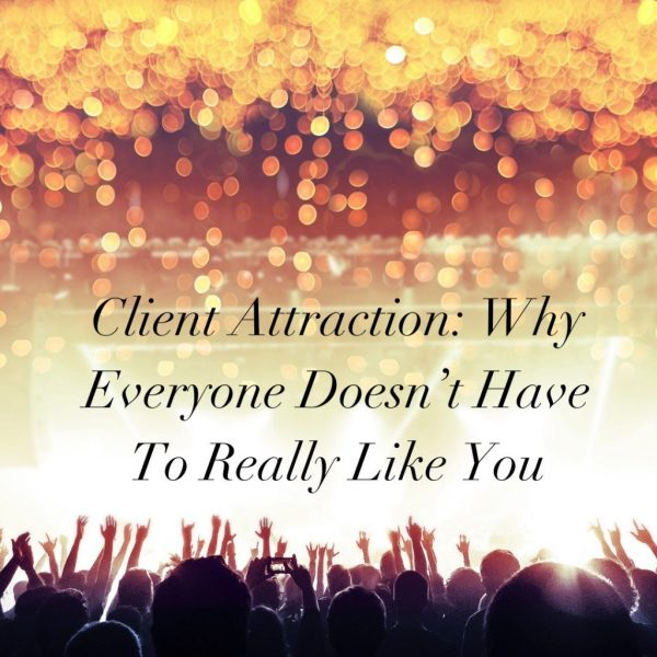 Client-Attraction_-Why-Everyone-Doesn't-Have-To-Really-Like-You